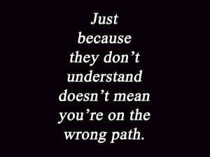 Just-because-they-dont-understand-doesnt-mean-youre-on-the-wrong-path
